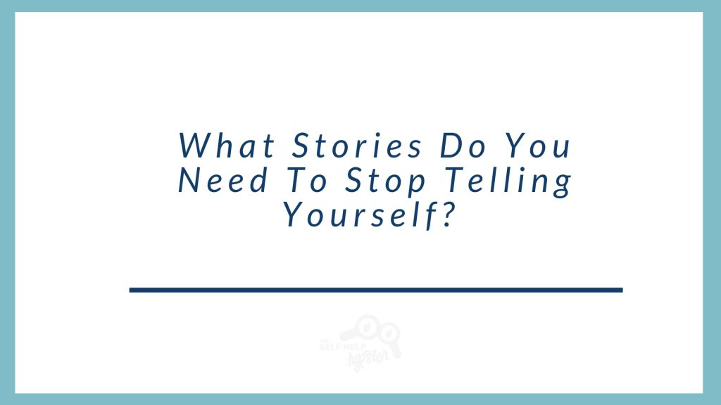 What Stories Do You Need To Stop Telling Yourself?